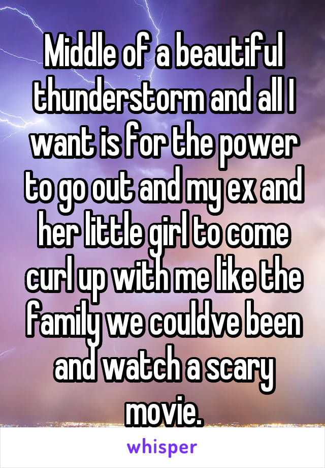 Middle of a beautiful thunderstorm and all I want is for the power to go out and my ex and her little girl to come curl up with me like the family we couldve been and watch a scary movie.