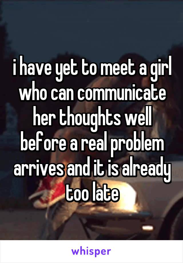 i have yet to meet a girl who can communicate her thoughts well before a real problem arrives and it is already too late