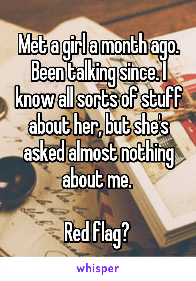 Met a girl a month ago. Been talking since. I know all sorts of stuff about her, but she's asked almost nothing about me.   Red flag?