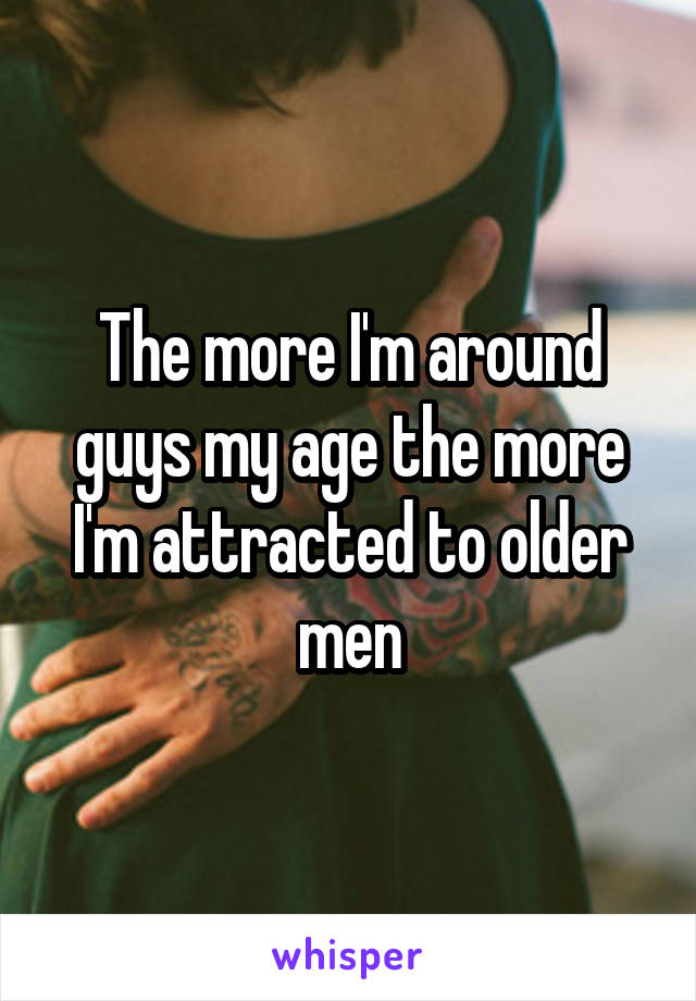The more I'm around guys my age the more I'm attracted to older men