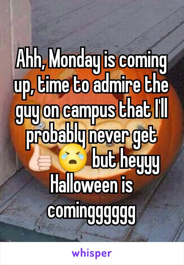 Ahh, Monday is coming up, time to admire the guy on campus that I'll probably never get 👍😭 but heyyy Halloween is comingggggg