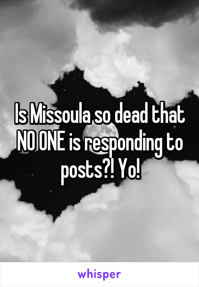 Is Missoula so dead that NO ONE is responding to posts?! Yo!