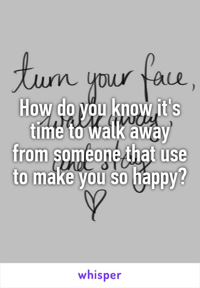 How do you know it's time to walk away from someone that use to make you so happy?