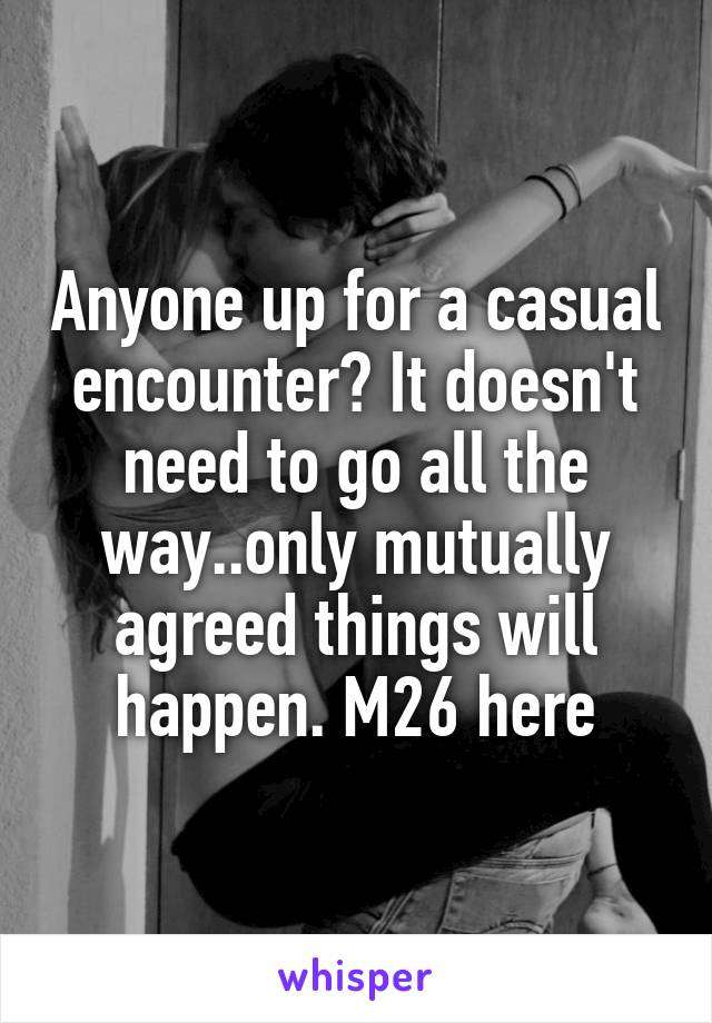 Anyone up for a casual encounter? It doesn't need to go all the way..only mutually agreed things will happen. M26 here