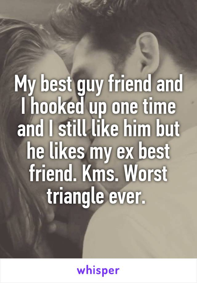 My best guy friend and I hooked up one time and I still like him but he likes my ex best friend. Kms. Worst triangle ever.