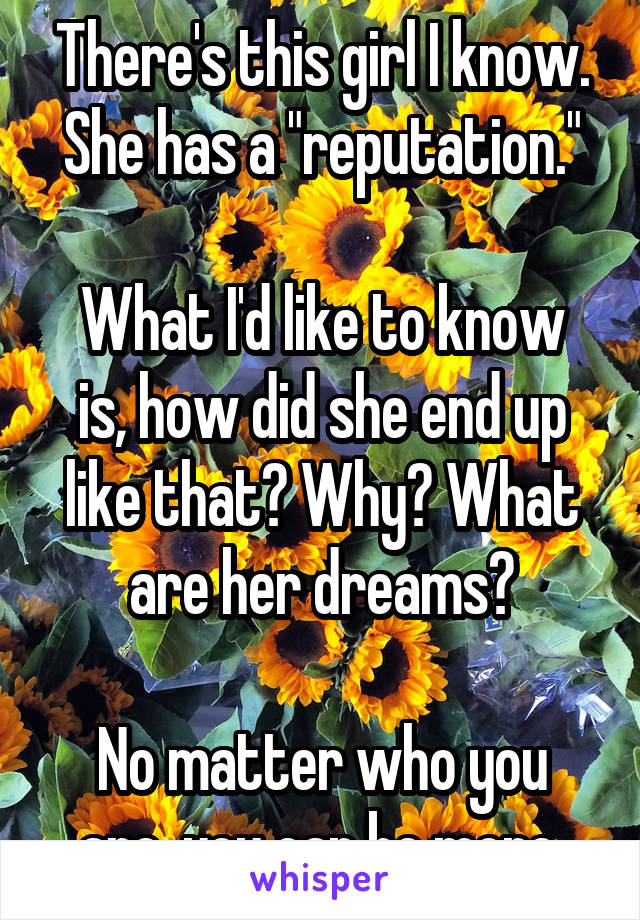 "There's this girl I know. She has a ""reputation.""  What I'd like to know is, how did she end up like that? Why? What are her dreams?  No matter who you are, you can be more."