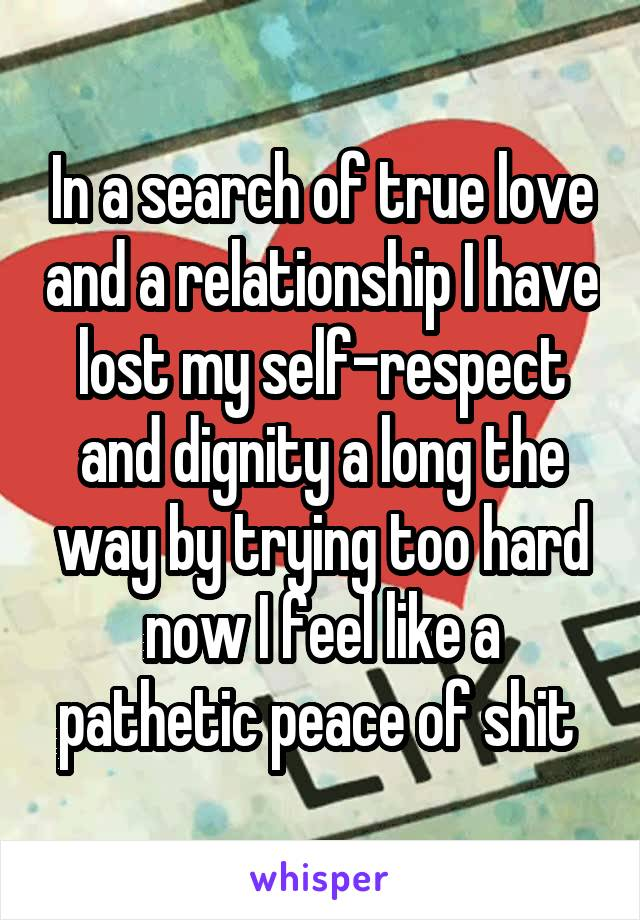 In a search of true love and a relationship I have lost my self-respect and dignity a long the way by trying too hard now I feel like a pathetic peace of shit