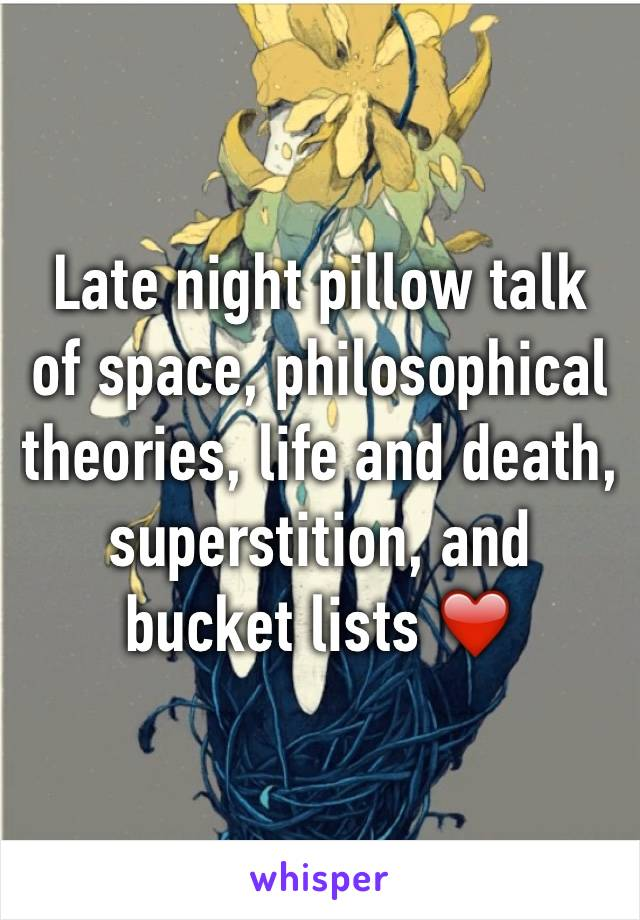Late night pillow talk of space, philosophical theories, life and death, superstition, and bucket lists ❤️