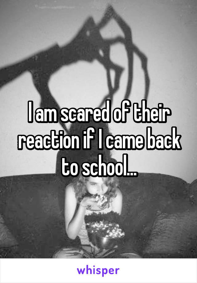 I am scared of their reaction if I came back to school...