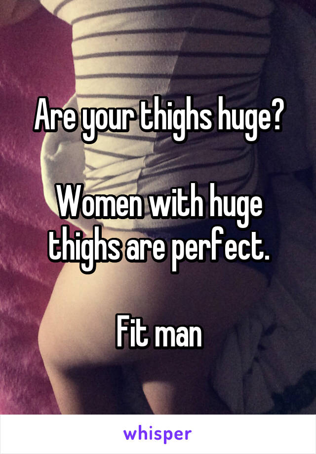 Are your thighs huge?  Women with huge thighs are perfect.  Fit man