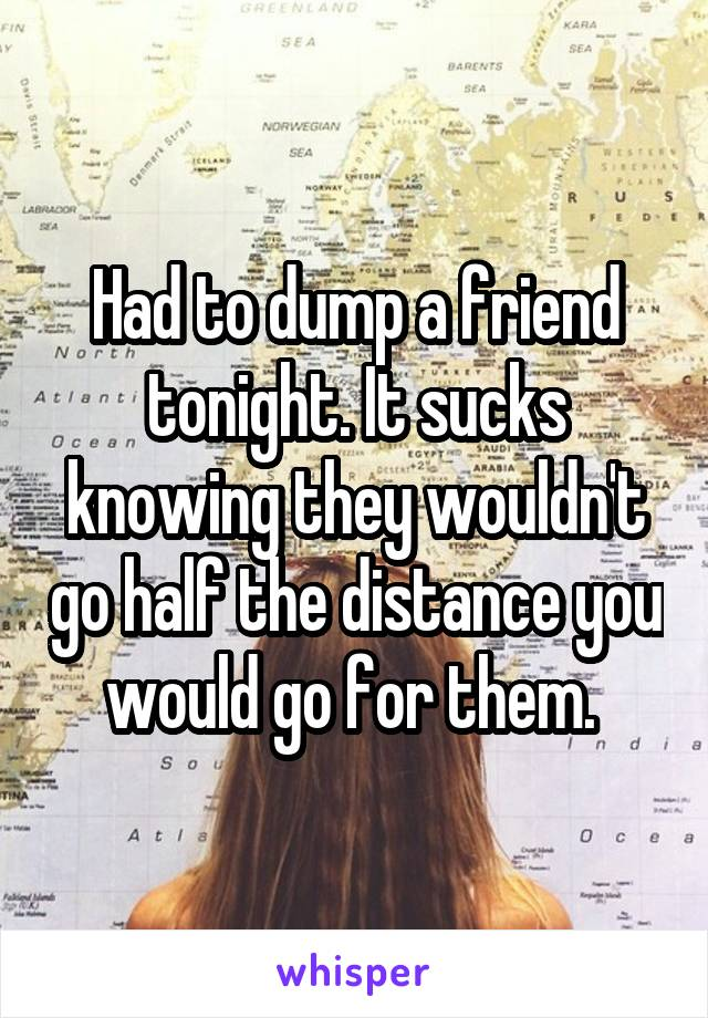 Had to dump a friend tonight. It sucks knowing they wouldn't go half the distance you would go for them.