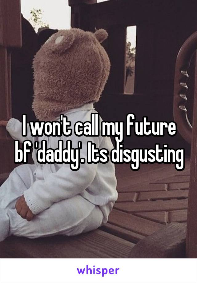 I won't call my future bf 'daddy'. Its disgusting