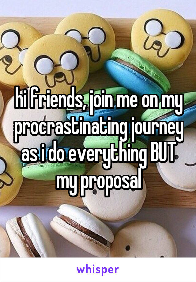 hi friends, join me on my procrastinating journey as i do everything BUT my proposal