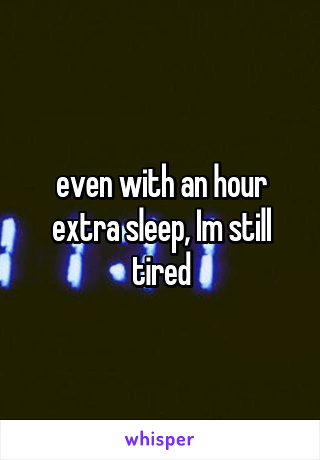even with an hour extra sleep, Im still tired