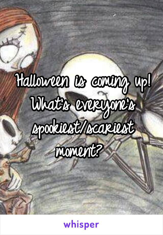 Halloween is coming up! What's everyone's spookiest/scariest moment?