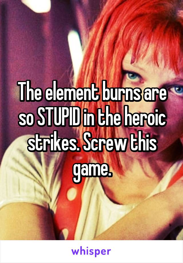 The element burns are so STUPID in the heroic strikes. Screw this game.