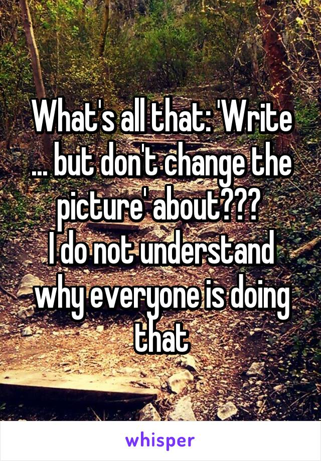 What's all that: 'Write ... but don't change the picture' about???  I do not understand why everyone is doing that