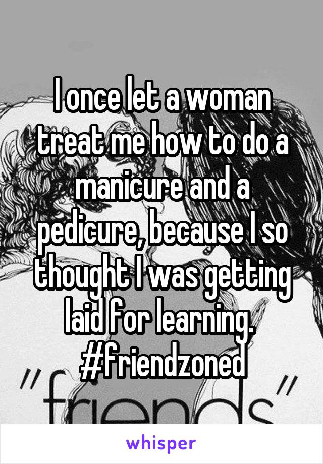 I once let a woman treat me how to do a manicure and a pedicure, because I so thought I was getting laid for learning.  #friendzoned