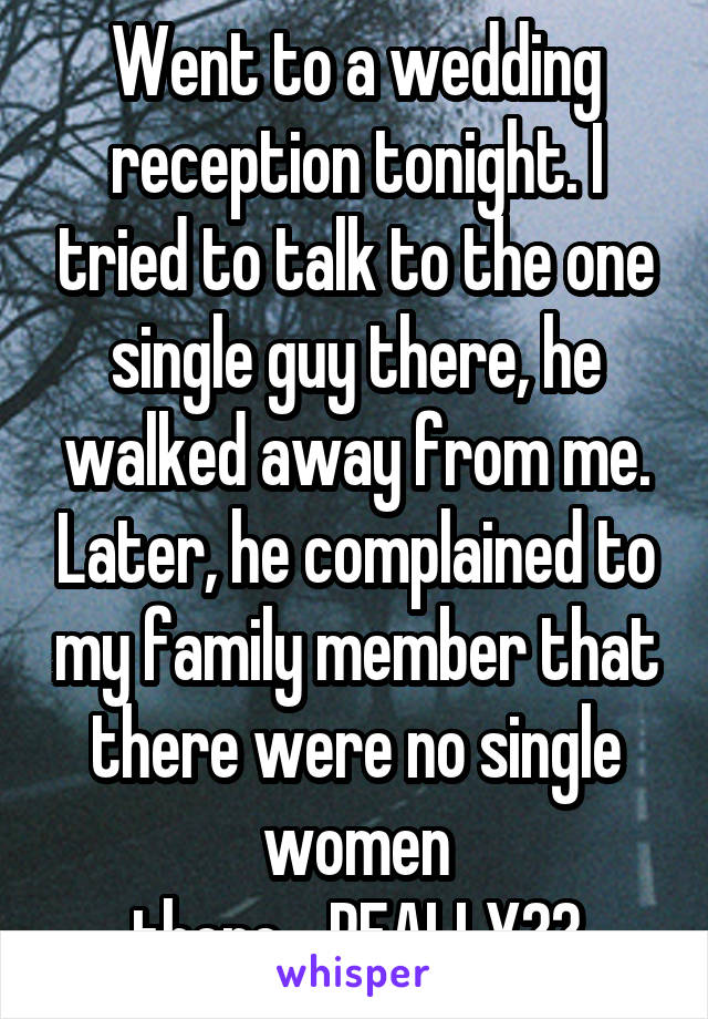 Went to a wedding reception tonight. I tried to talk to the one single guy there, he walked away from me. Later, he complained to my family member that there were no single women there....REALLY??