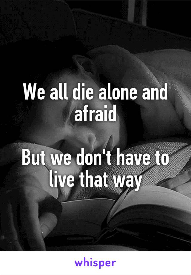 We all die alone and afraid  But we don't have to live that way