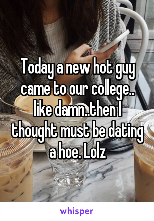 Today a new hot guy came to our college.. like damn..then I thought must be dating a hoe. Lolz