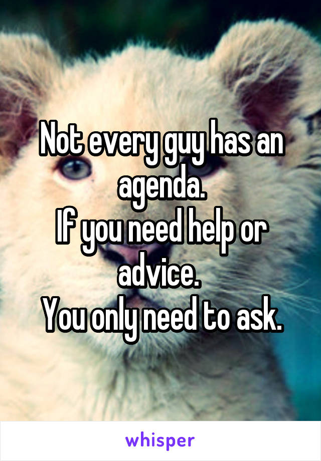 Not every guy has an agenda. If you need help or advice.  You only need to ask.