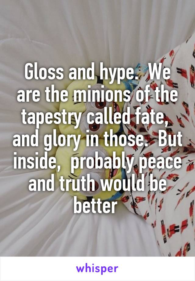 Gloss and hype.  We are the minions of the tapestry called fate,  and glory in those.  But inside,  probably peace and truth would be better
