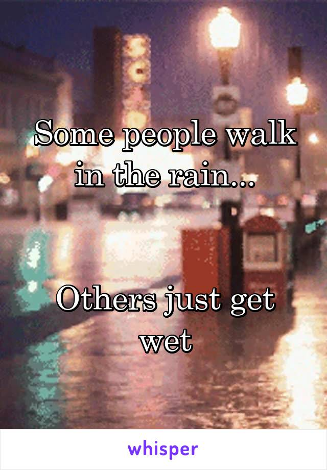 Some people walk in the rain...   Others just get wet