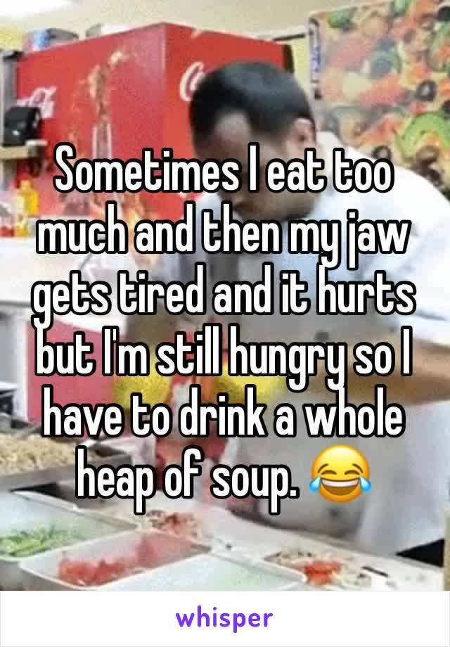 Sometimes I eat too much and then my jaw gets tired and it hurts but I'm still hungry so I have to drink a whole heap of soup. 😂
