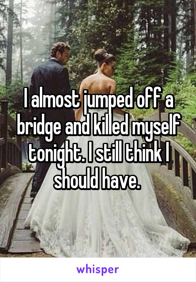 I almost jumped off a bridge and killed myself tonight. I still think I should have.