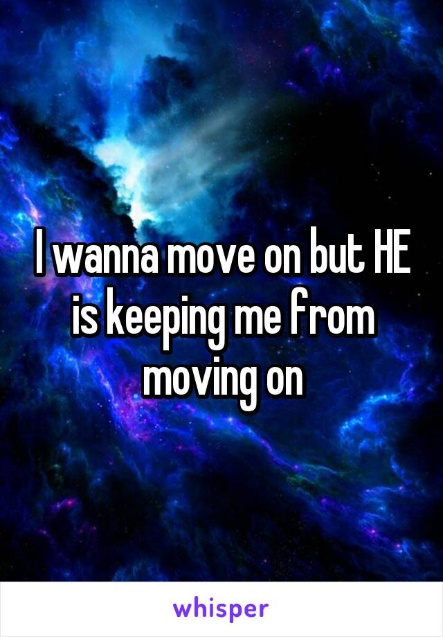 I wanna move on but HE is keeping me from moving on