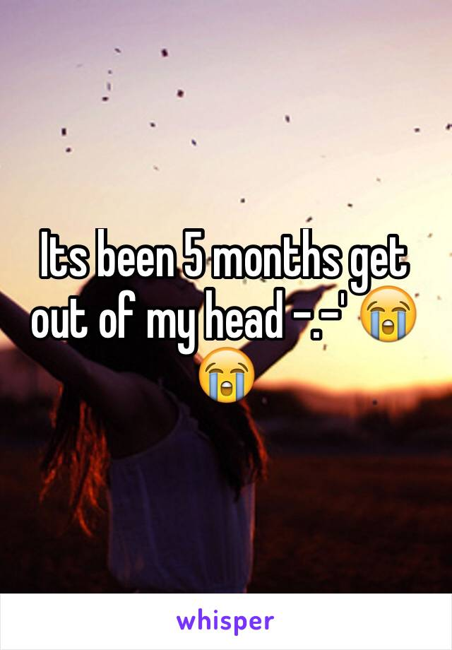Its been 5 months get out of my head -.-' 😭😭