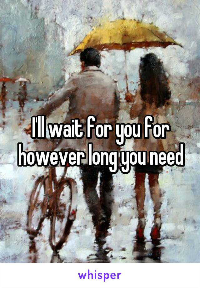 I'll wait for you for however long you need