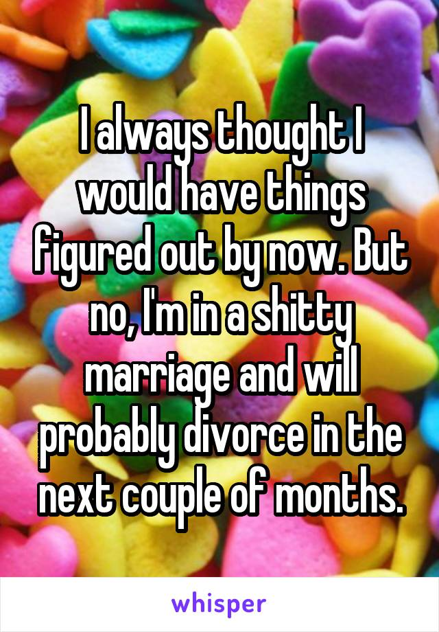 I always thought I would have things figured out by now. But no, I'm in a shitty marriage and will probably divorce in the next couple of months.
