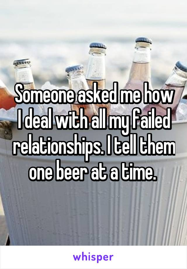 Someone asked me how I deal with all my failed relationships. I tell them one beer at a time.