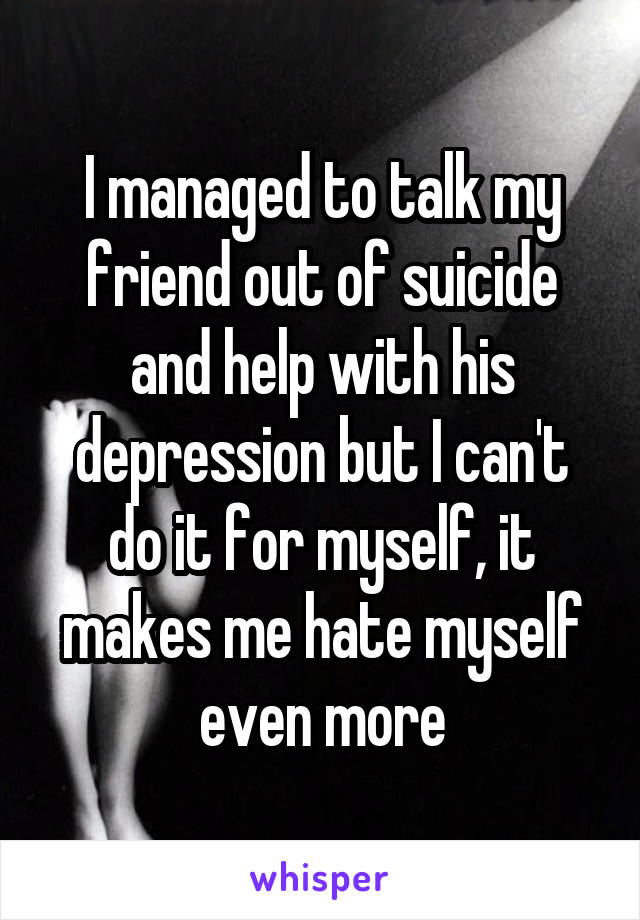 I managed to talk my friend out of suicide and help with his depression but I can't do it for myself, it makes me hate myself even more