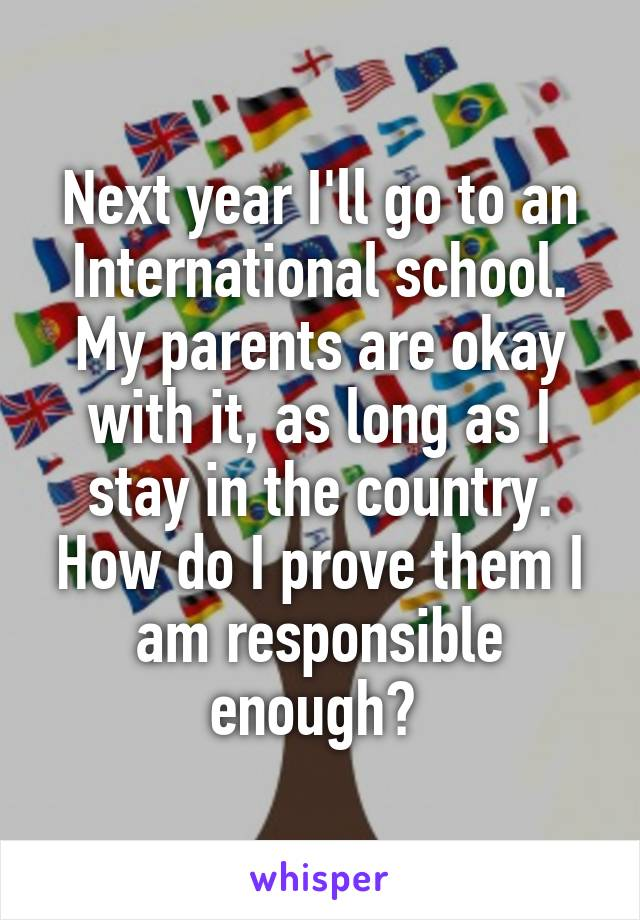 Next year I'll go to an International school. My parents are okay with it, as long as I stay in the country. How do I prove them I am responsible enough?