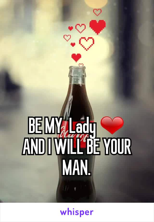 BE MY  Lady ❤ AND I WILL BE YOUR MAN.