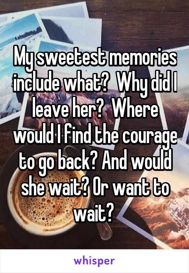 My sweetest memories include what?  Why did I leave her?  Where would I find the courage to go back? And would she wait? Or want to wait?
