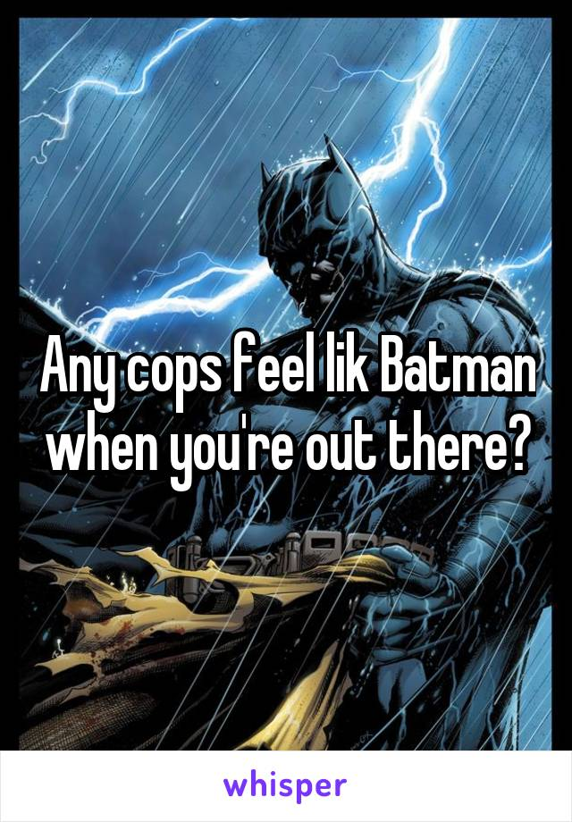 Any cops feel lik Batman when you're out there?