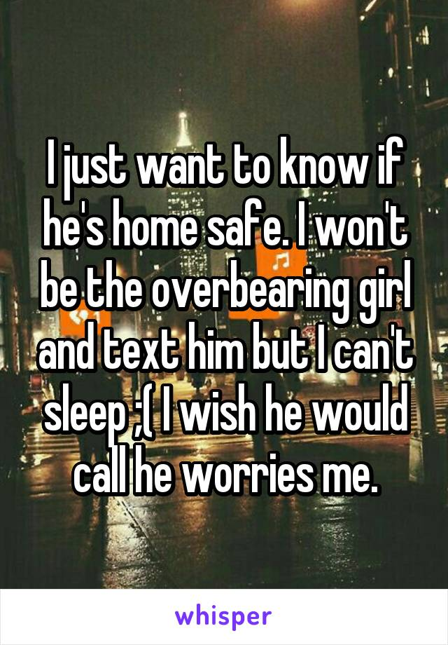 I just want to know if he's home safe. I won't be the overbearing girl and text him but I can't sleep ;( I wish he would call he worries me.