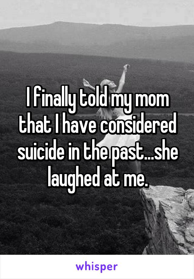 I finally told my mom that I have considered suicide in the past...she laughed at me.