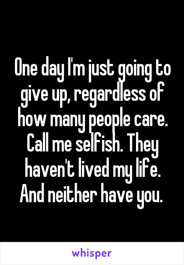 One day I'm just going to give up, regardless of how many people care. Call me selfish. They haven't lived my life. And neither have you.