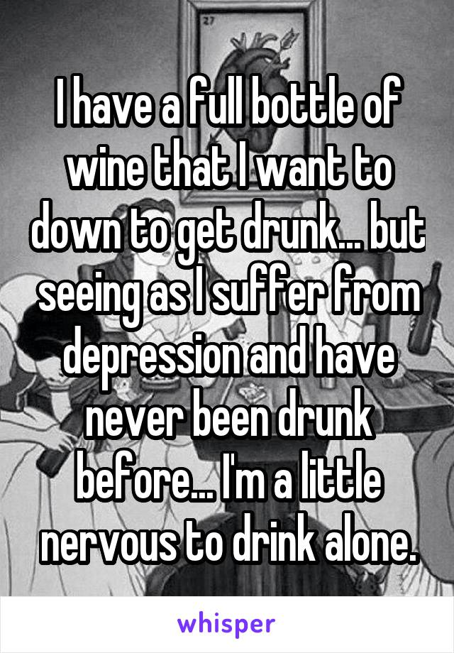 I have a full bottle of wine that I want to down to get drunk... but seeing as I suffer from depression and have never been drunk before... I'm a little nervous to drink alone.