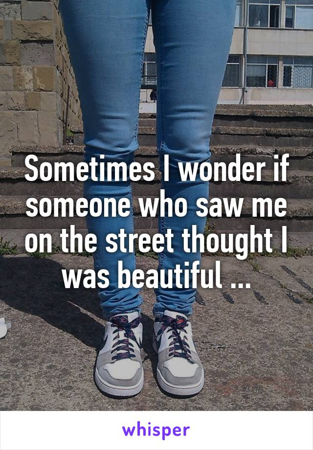 Sometimes I wonder if someone who saw me on the street thought I was beautiful ...