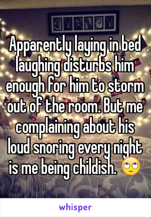 Apparently laying in bed laughing disturbs him enough for him to storm out of the room. But me complaining about his loud snoring every night is me being childish. 🙄