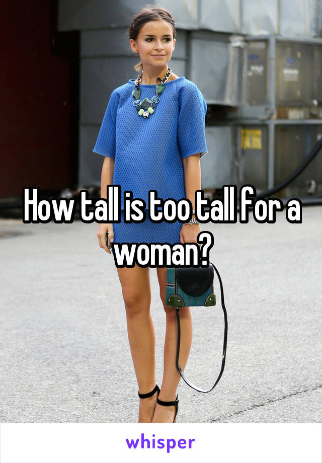 How tall is too tall for a woman?