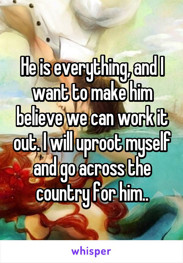 He is everything, and I want to make him believe we can work it out. I will uproot myself and go across the country for him..