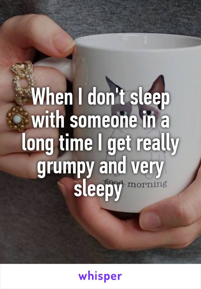 When I don't sleep with someone in a long time I get really grumpy and very sleepy