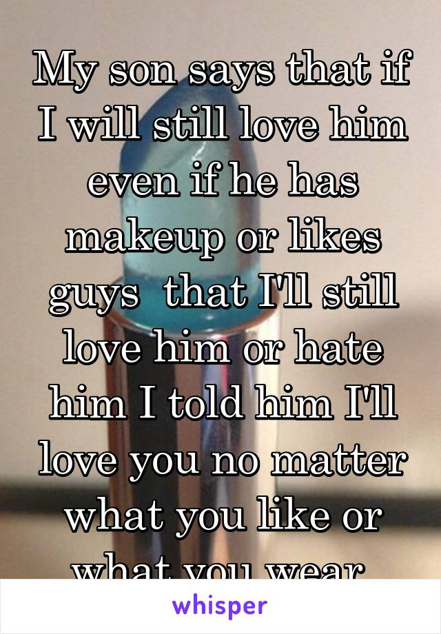 My son says that if I will still love him even if he has makeup or likes guys  that I'll still love him or hate him I told him I'll love you no matter what you like or what you wear.